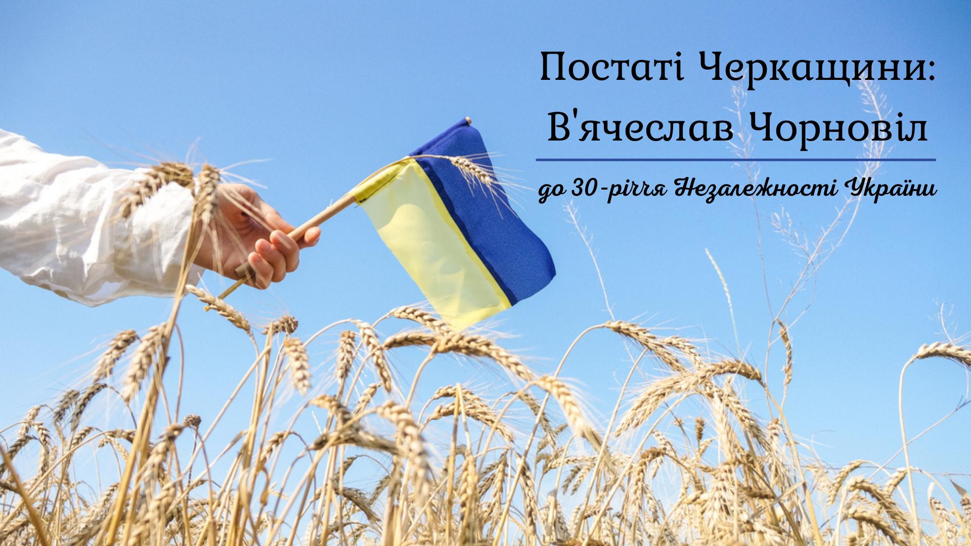 Постаті Черкащини: В'ячеслав Чорновіл. До 30-річчя Незалежності України